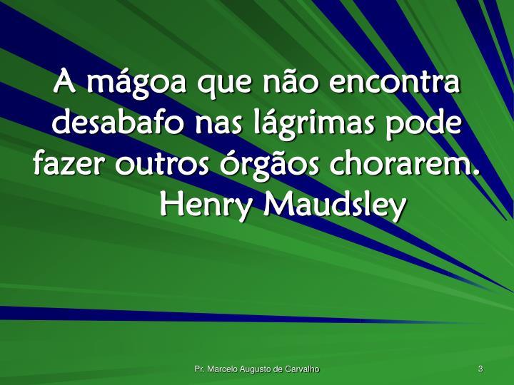 A mágoa que não encontra desabafo nas lágrimas pode fazer outros órgãos chorarem.Henry Maudsley