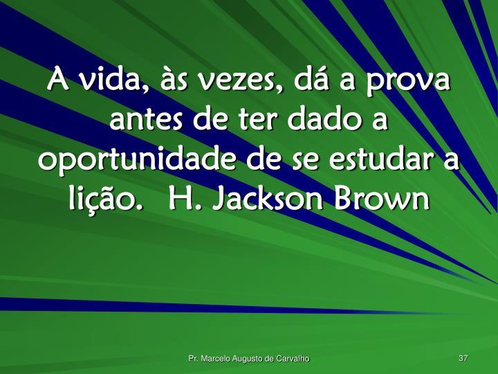 A vida, às vezes, dá a prova antes de ter dado a oportunidade de se estudar a lição.H. Jackson Brown
