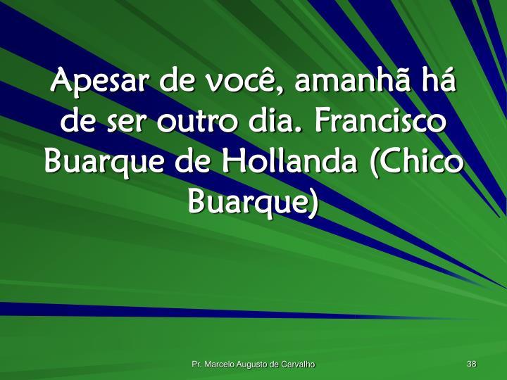 Apesar de você, amanhã há de ser outro dia.Francisco Buarque de Hollanda (Chico Buarque)