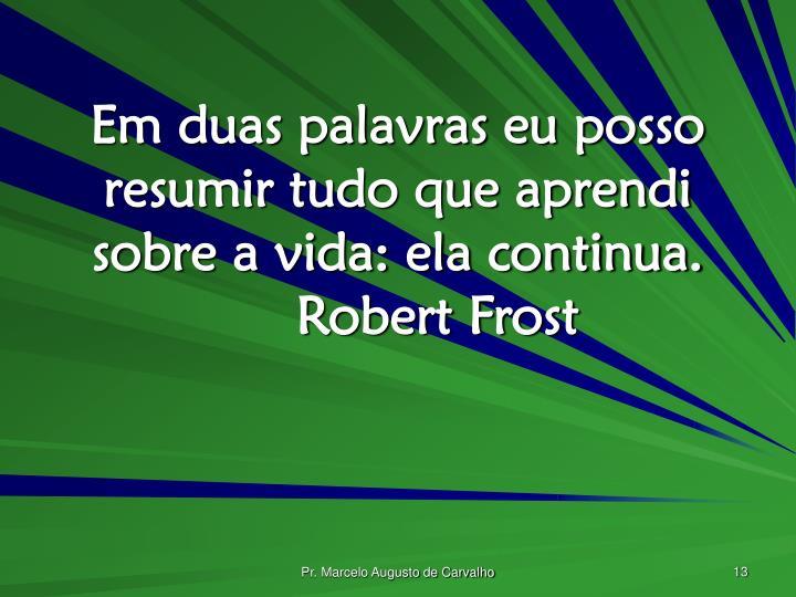 Em duas palavras eu posso resumir tudo que aprendi sobre a vida: ela continua.Robert Frost