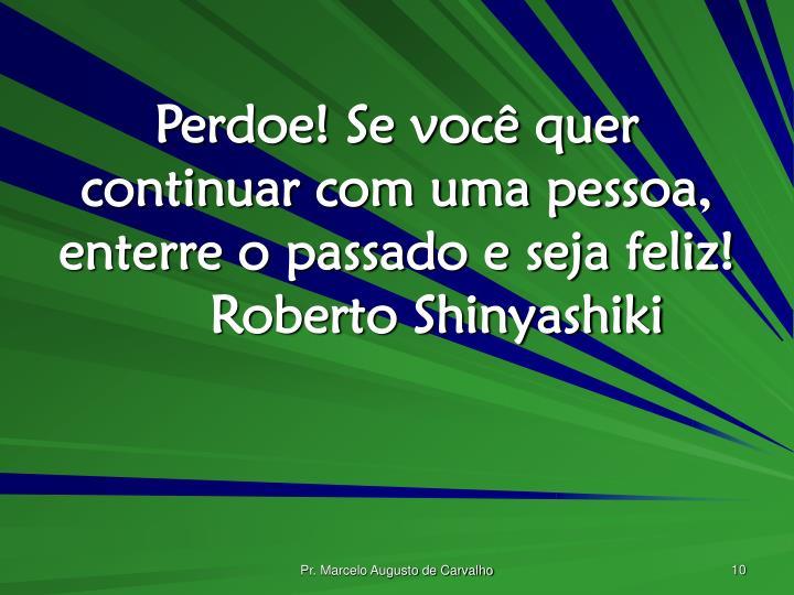 Perdoe! Se você quer continuar com uma pessoa, enterre o passado e seja feliz!Roberto Shinyashiki
