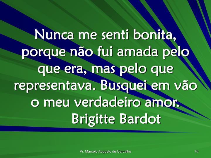 Nunca me senti bonita, porque não fui amada pelo que era, mas pelo que representava. Busquei em vão o meu verdadeiro amor.Brigitte Bardot