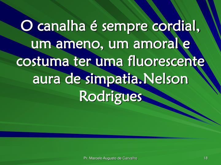 O canalha é sempre cordial, um ameno, um amoral e costuma ter uma fluorescente aura de simpatia.Nelson Rodrigues