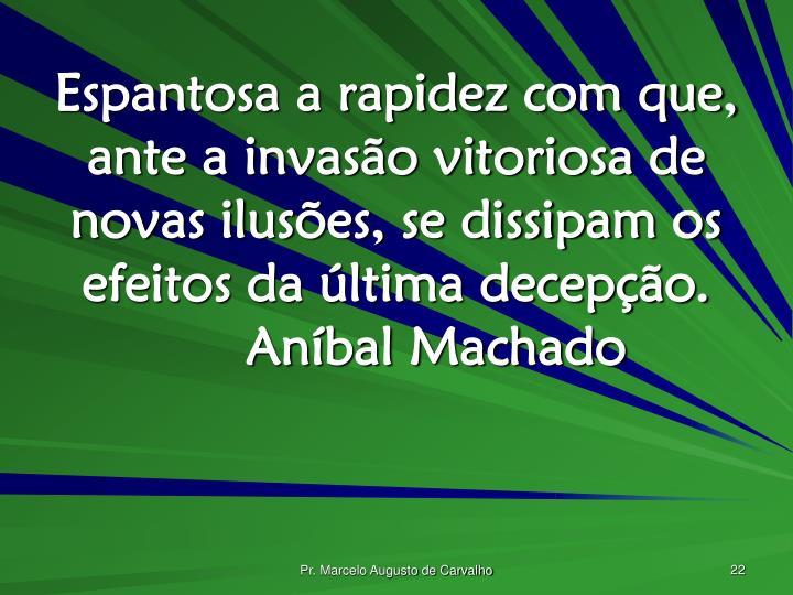 Espantosa a rapidez com que, ante a invasão vitoriosa de novas ilusões, se dissipam os efeitos da última decepção.Aníbal Machado