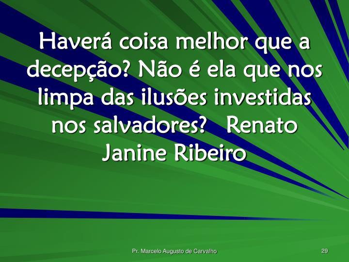 Haverá coisa melhor que a decepção? Não é ela que nos limpa das ilusões investidas nos salvadores?Renato Janine Ribeiro