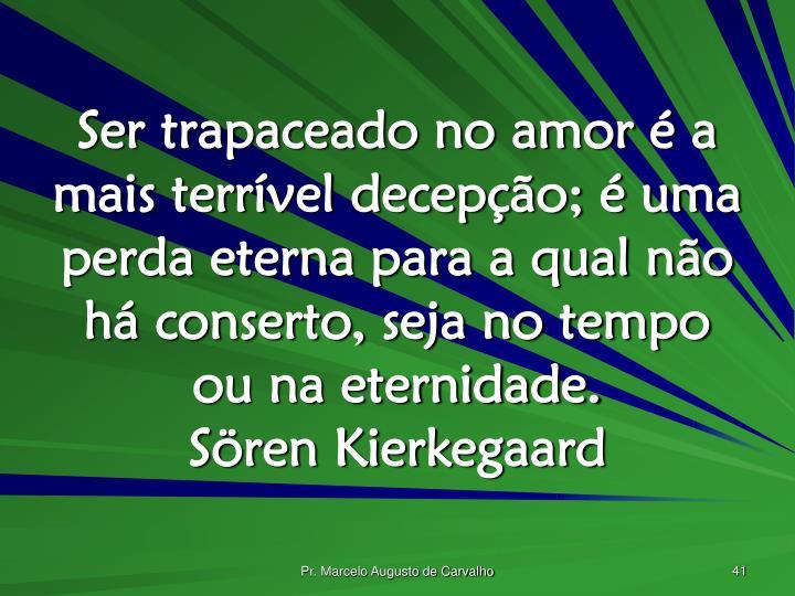 Ser trapaceado no amor é a mais terrível decepção; é uma perda eterna para a qual não há conserto, seja no tempo ou na eternidade.