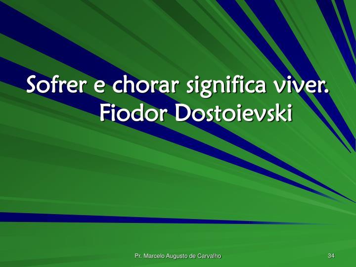 Sofrer e chorar significa viver.Fiodor Dostoievski