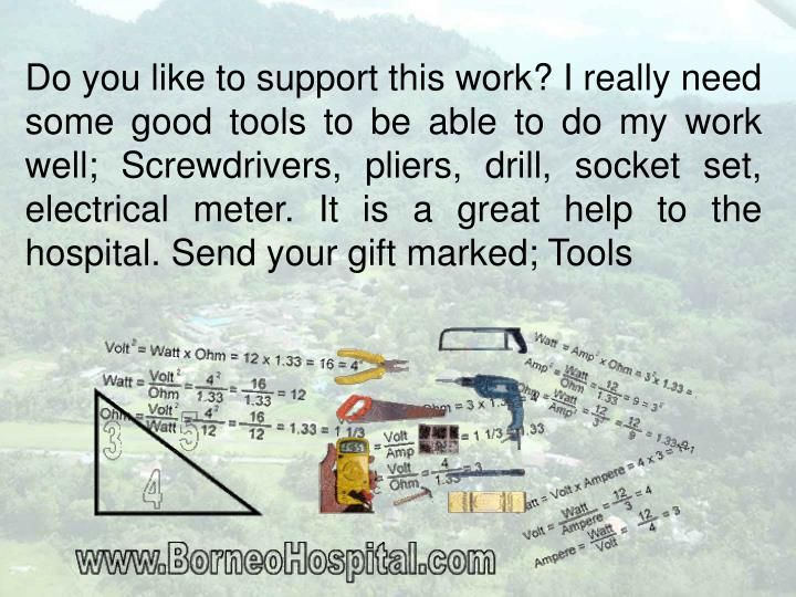 Do you like to support this work? I really need some good tools to be able to do my work well; Screwdrivers, pliers, drill, socket set, electrical meter. It is a great help to the hospital. Send your gift marked; Tools