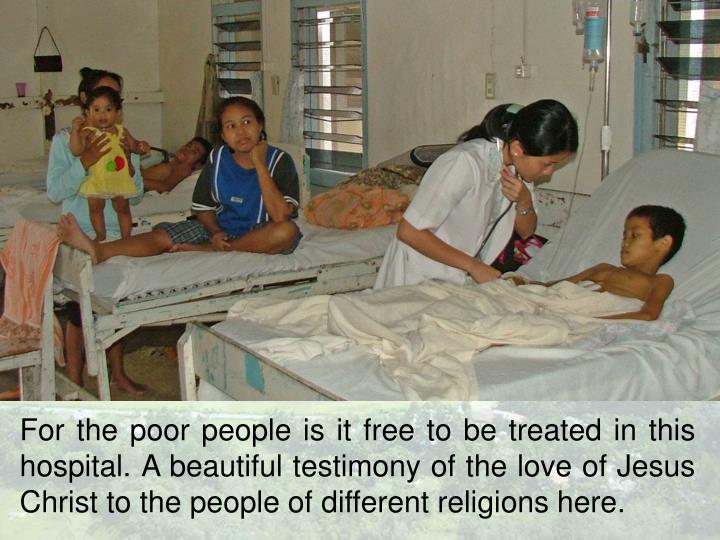 For the poor people is it free to be treated in this hospital. A beautiful testimony of the love of Jesus Christ to the people of different religions here.