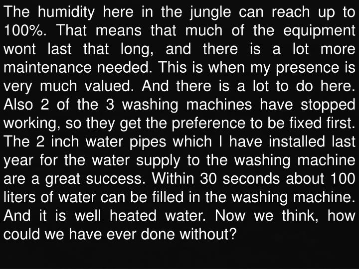 The humidity here in the jungle can reach up to 100%. That means that much of the equipment wont last that long, and there is a lot more maintenance needed. This is when my presence is very much valued. And there is a lot to do here. Also 2 of the 3 washing machines have stopped working, so they get the preference to be fixed first. The 2 inch water pipes which I have installed last year for the water supply to the washing machine are a great success. Within 30 seconds about 100 liters of water can be filled in the washing machine. And it is well heated water. Now we think, how could we have ever done without?
