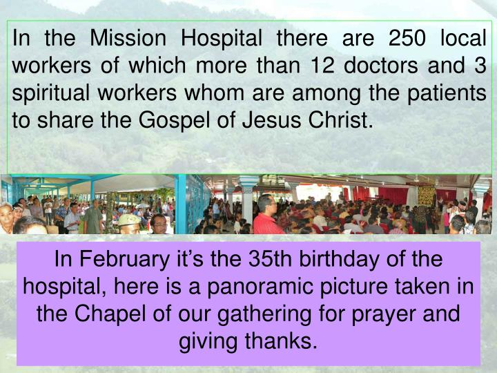 In the Mission Hospital there are 250 local workers of which more than 12 doctors and 3 spiritual workers whom are among the patients to share the Gospel of Jesus Christ.