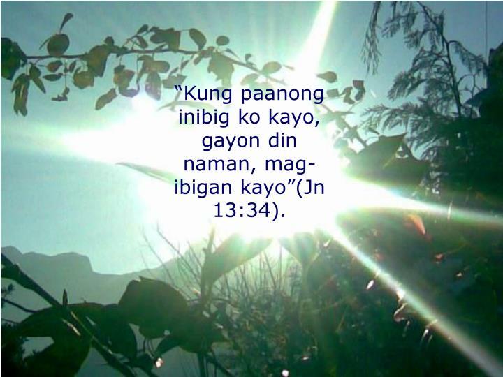 """""""Kung paanong inibig ko kayo, gayon din naman, mag-ibigan kayo""""(Jn 13:34)."""