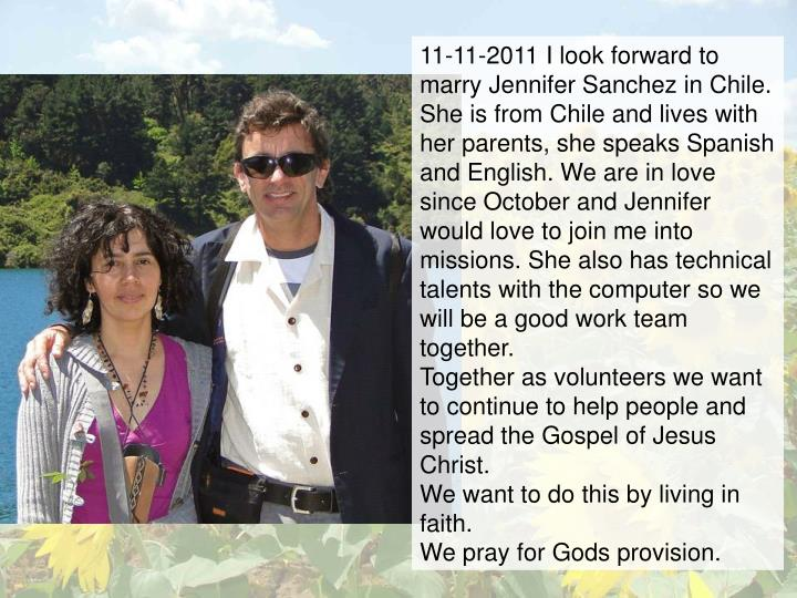 11-11-2011 I look forward to marry Jennifer Sanchez in Chile. She is from Chile and lives with her parents, she speaks Spanish and English. We are in love since October and Jennifer would love to join me into missions. She also has technical talents with the computer so we will be a good work team together.