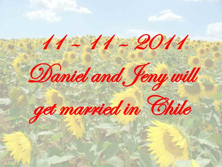 11 – 11 – 2011     Daniel and Jeny will get married in Chile