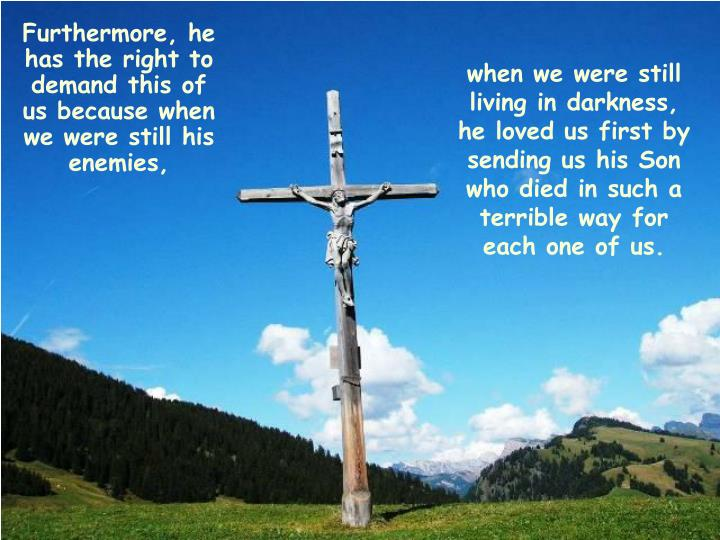 when we were still living in darkness, he loved us first by sending us his Son who died in such a terrible way for each one of us.