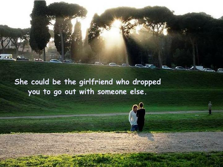 She could be the girlfriend who dropped you to go out with someone else.