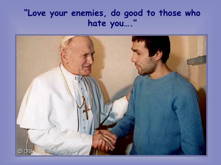 """""""Love your enemies, do good to those who hate you…."""""""