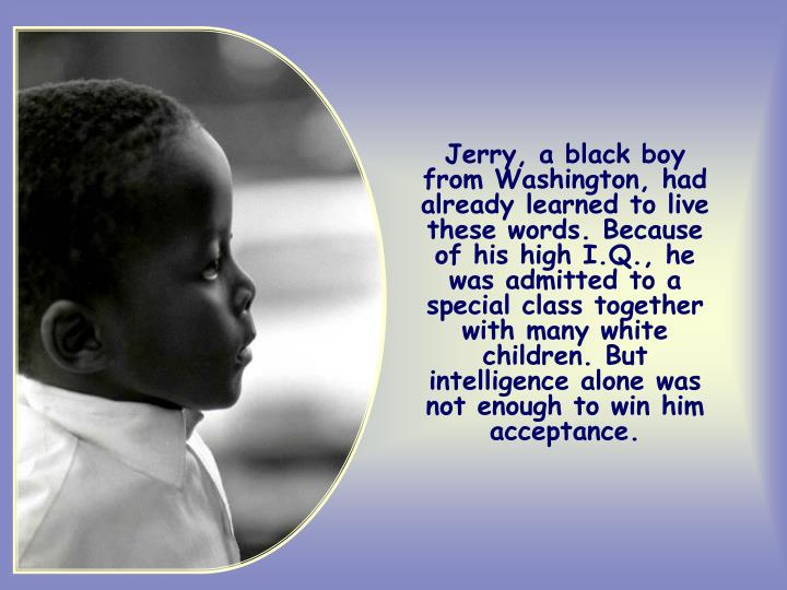 Jerry, a black boy from Washington, had already learned to live these words. Because of his high I.Q., he was admitted to a special class together with many white children. But intelligence alone was not enough to win him acceptance.