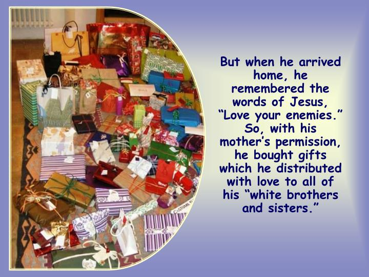 """But when he arrived home, he remembered the words of Jesus, """"Love your enemies."""" So, with his mother's permission, he bought gifts which he distributed with love to all of his """"white brothers and sisters."""""""