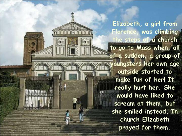 Elizabeth, a girl from Florence, was climbing the steps of a church to go to Mass when, all of a sudden, a group of youngsters her own age outside started to make fun of her! It really hurt her. She would have liked to scream at them, but she smiled instead. In church Elizabeth prayed for them.