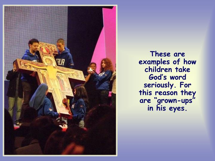 """These are examples of how children take God's word seriously. For this reason they are """"grown-ups"""" in his eyes."""