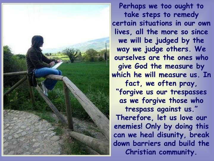 """Perhaps we too ought to take steps to remedy certain situations in our own lives, all the more so since we will be judged by the way we judge others. We ourselves are the ones who give God the measure by which he will measure us. In fact, we often pray, """"forgive us our trespasses as we forgive those who trespass against us."""" Therefore, let us love our enemies! Only by doing this can we heal disunity, break down barriers and build the Christian community."""