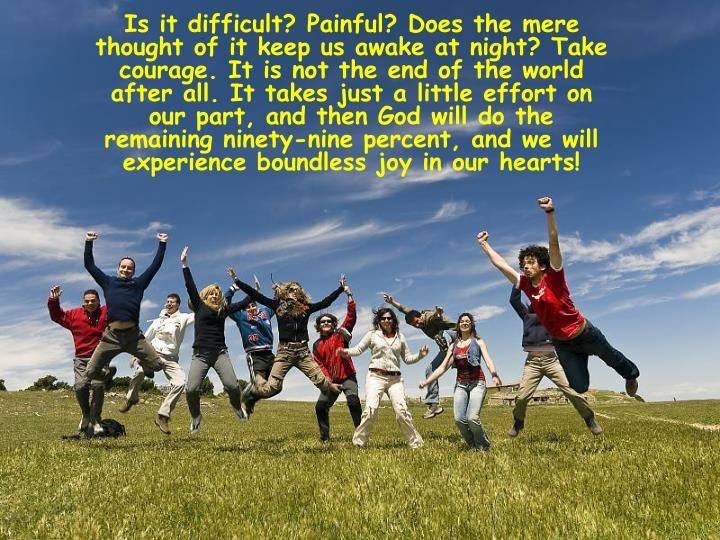 Is it difficult? Painful? Does the mere thought of it keep us awake at night? Take courage. It is not the end of the world after all. It takes just a little effort on our part, and then God will do the remaining ninety-nine percent, and we will experience boundless joy in our hearts!