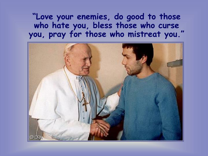 """""""Love your enemies, do good to those who hate you, bless those who curse you, pray for those who mistreat you."""""""