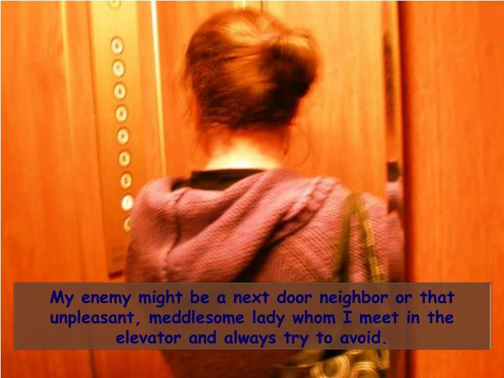 My enemy might be a next door neighbor or that unpleasant, meddlesome lady whom I meet in the elevator and always try to avoid.