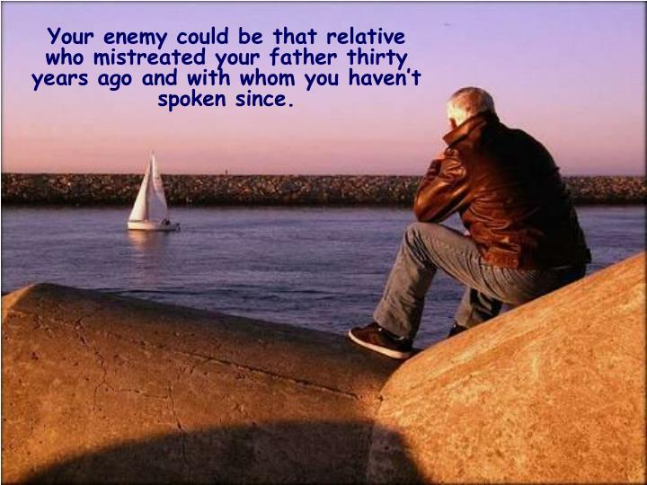 Your enemy could be that relative who mistreated your father thirty years ago and with whom you haven't spoken since.
