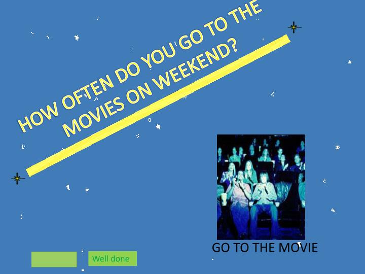 HOW OFTEN DO YOU GO TO THE MOVIES ON WEEKEND?