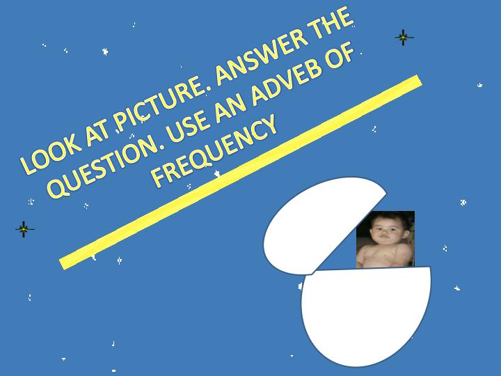 LOOK AT PICTURE. ANSWER THE QUESTION. USE AN ADVEB OF FREQUENCY