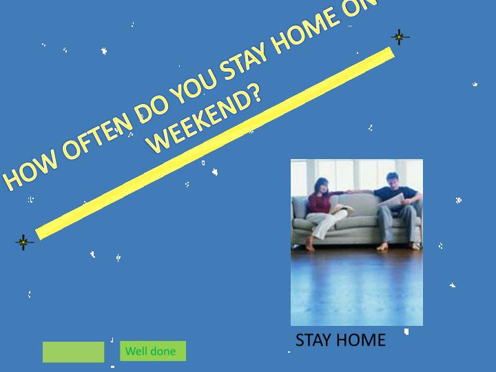 HOW OFTEN DO YOU STAY HOME ON WEEKEND?