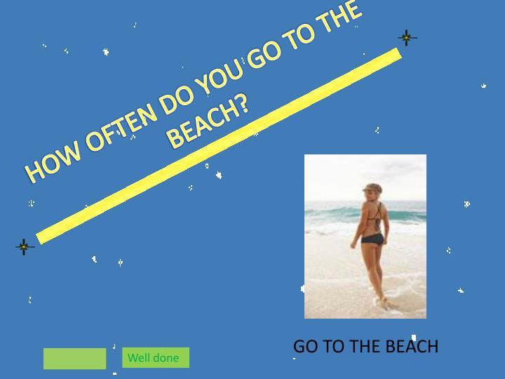 HOW OFTEN DO YOU GO TO THE BEACH?