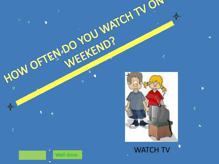 HOW OFTEN DO YOU WATCH TV ON WEEKEND?