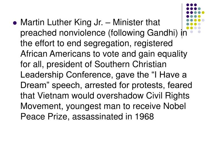 """Martin Luther King Jr. – Minister that preached nonviolence (following Gandhi) in the effort to end segregation, registered African Americans to vote and gain equality for all, president of Southern Christian Leadership Conference, gave the """"I Have a Dream"""" speech, arrested for protests, feared that Vietnam would overshadow Civil Rights Movement, youngest man to receive Nobel Peace Prize, assassinated in 1968"""