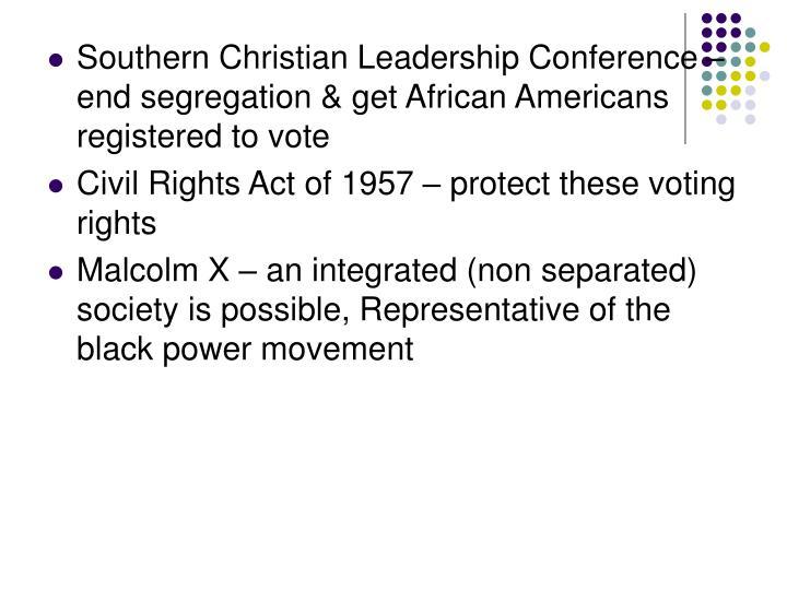 Southern Christian Leadership Conference – end segregation & get African Americans registered to vote