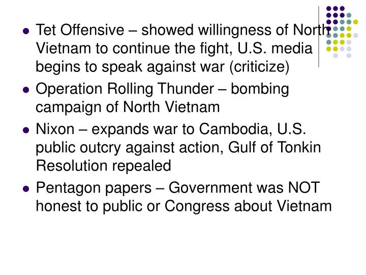 Tet Offensive – showed willingness of North Vietnam to continue the fight, U.S. media begins to speak against war (criticize)