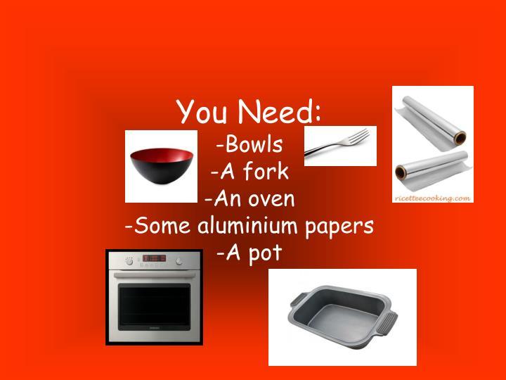 You Need: