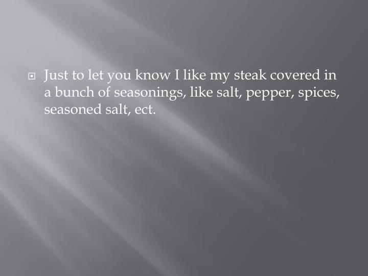 Just to let you know I like my steak covered in a bunch of seasonings, like salt, pepper, spices, se...