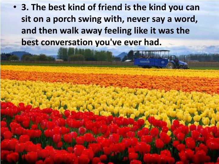 3. The best kind of friend is the kind you can sit on a porch swing with, never say a word, and then walk away feeling like it was the best conversation you've ever had.