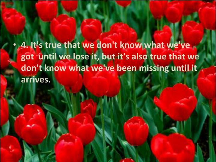 4. It's true that we don't know what we've got  until we lose it, but it's also true that we don't know what we've been missing until it arrives.