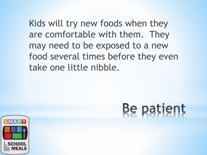 Kids will try new foods when they are comfortable with them.  They may need to be exposed to a new food several times before they even take one little nibble.