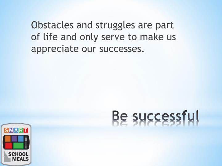 Obstacles and struggles are part of life and only serve to make us appreciate our successes.