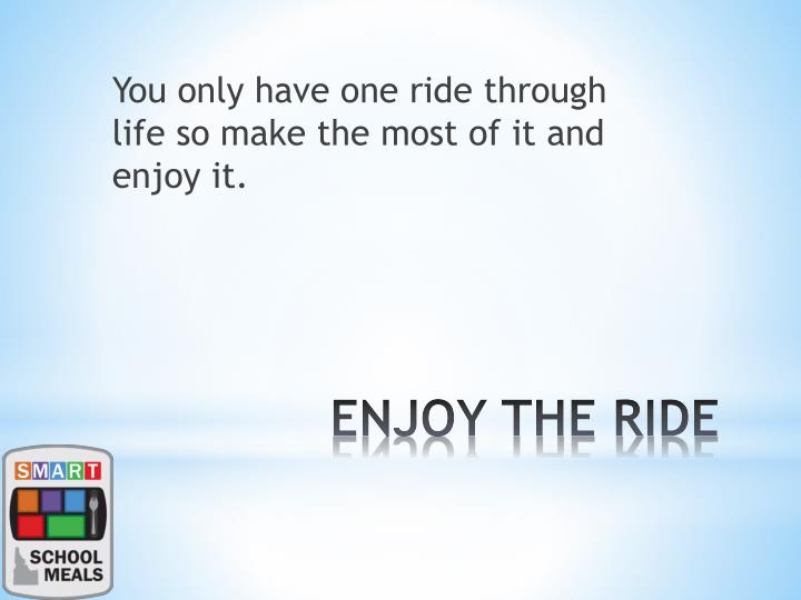 You only have one ride through life so make the most of it and enjoy it.