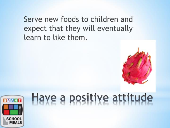 Serve new foods to children and expect that they will eventually learn to like them.