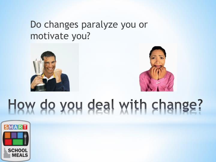 Do changes paralyze you or motivate you?