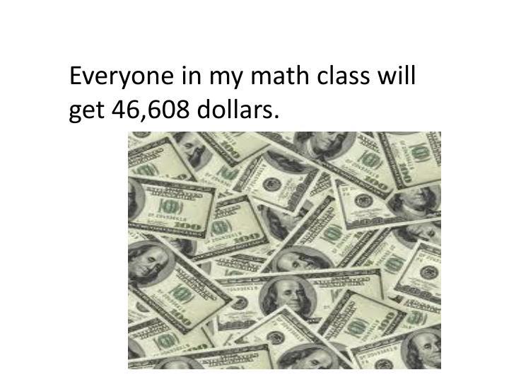 Everyone in my math class will get 46,608 dollars.