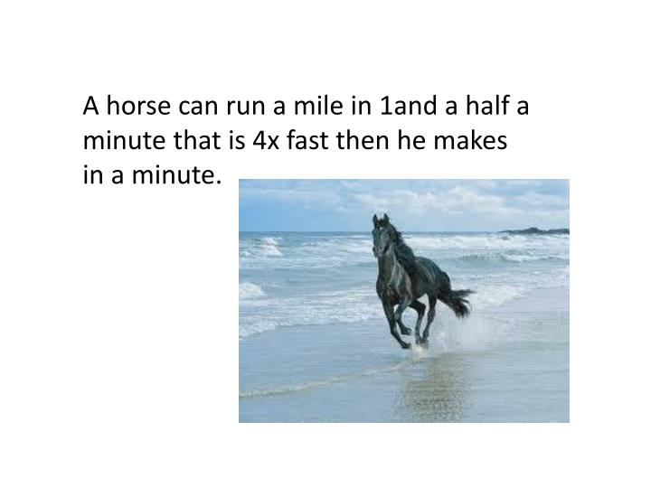 A horse can run a mile in 1and a half a minute that is 4x fast then he makes in