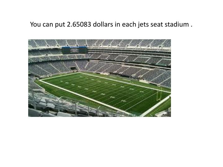 You can put 2.65083 dollars in each jets seat stadium .